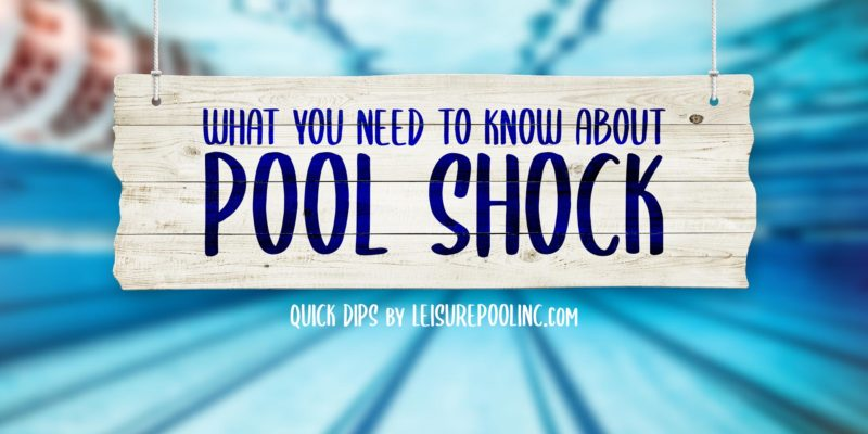 What You Need to Know About Pool Shock - Pool Shock 101 - Bromine vs. Chlorine - Liquid vs. Tablets & Much More -QuickDips by leisurepoolinc.com